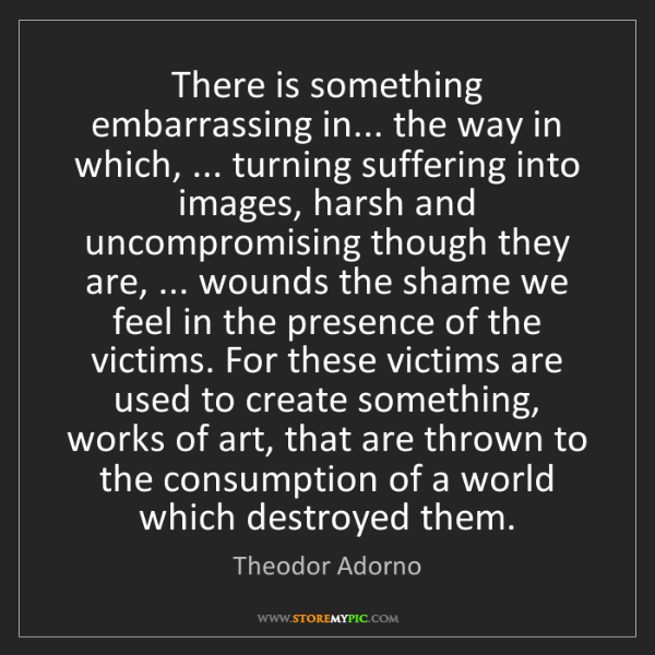 Theodor Adorno: There is something embarrassing in... the way in which,...