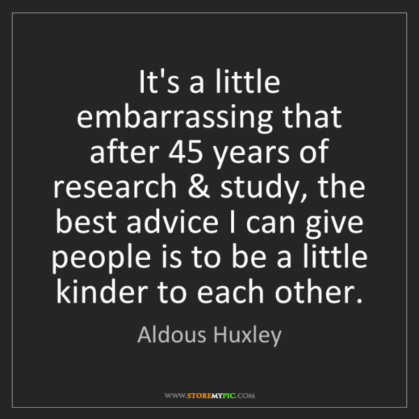Aldous Huxley: It's a little embarrassing that after 45 years of research...