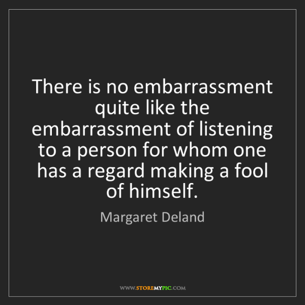 Margaret Deland: There is no embarrassment quite like the embarrassment...