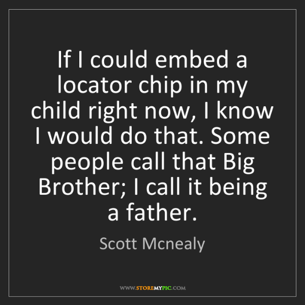 Scott Mcnealy: If I could embed a locator chip in my child right now,...