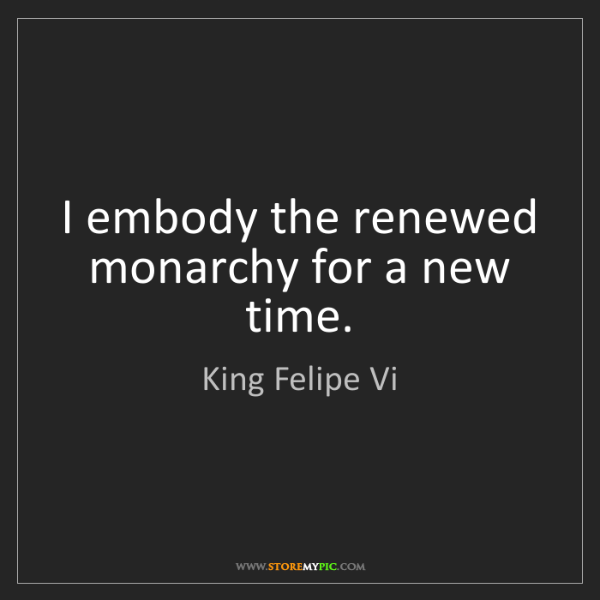 King Felipe Vi: I embody the renewed monarchy for a new time.