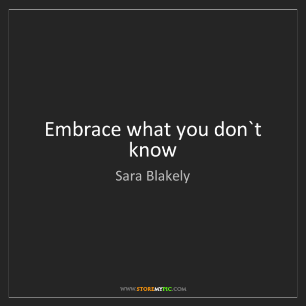 Sara Blakely: Embrace what you don`t know