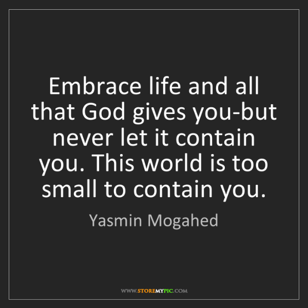 Yasmin Mogahed: Embrace life and all that God gives you-but never let...