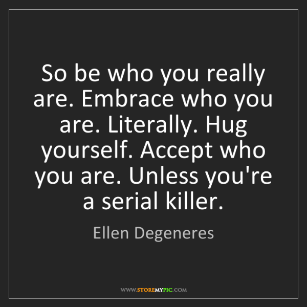 Ellen Degeneres: So be who you really are. Embrace who you are. Literally....