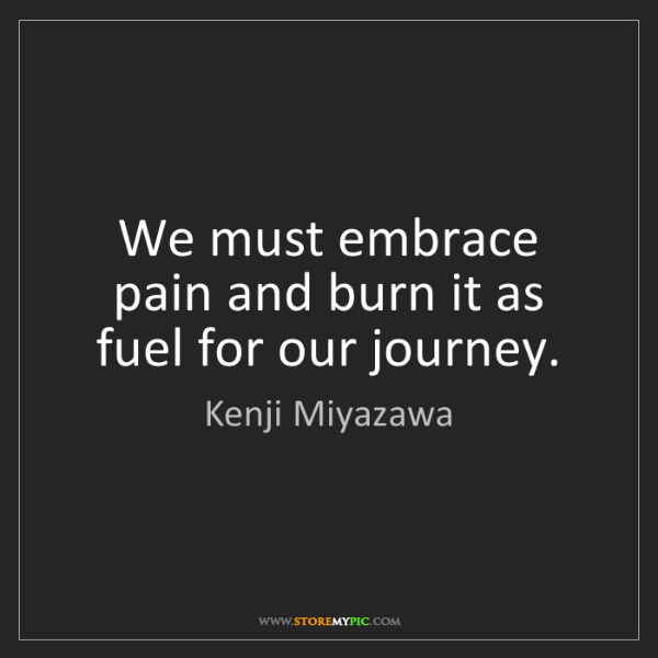 Kenji Miyazawa: We must embrace pain and burn it as fuel for our journey.