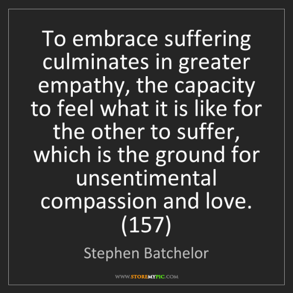 Stephen Batchelor: To embrace suffering culminates in greater empathy, the...