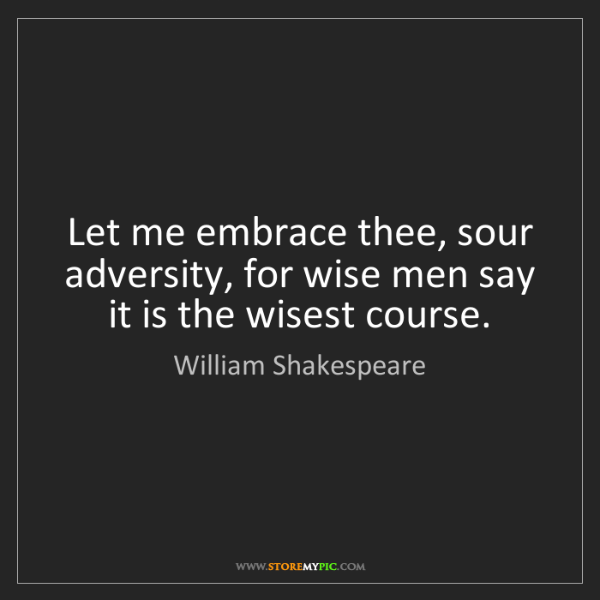 William Shakespeare: Let me embrace thee, sour adversity, for wise men say...