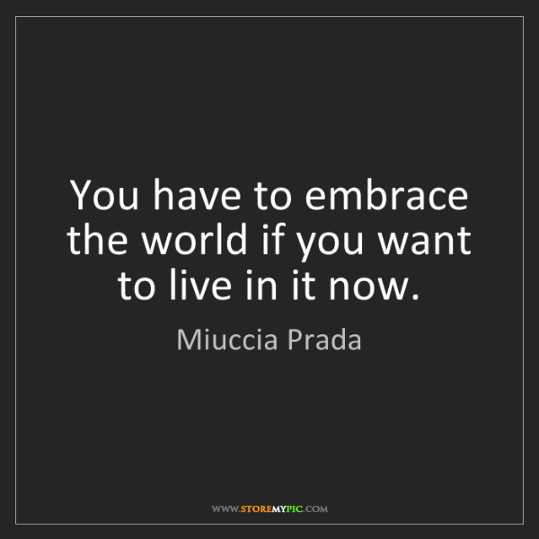 Miuccia Prada: You have to embrace the world if you want to live in...