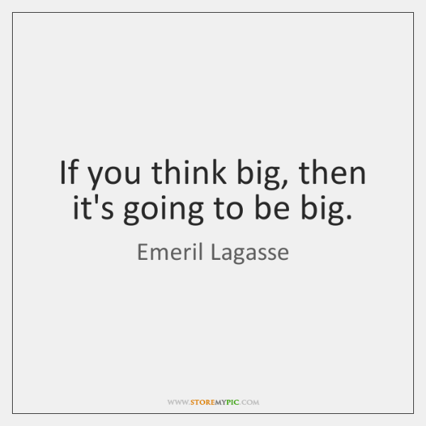 If you think big, then it's going to be big.