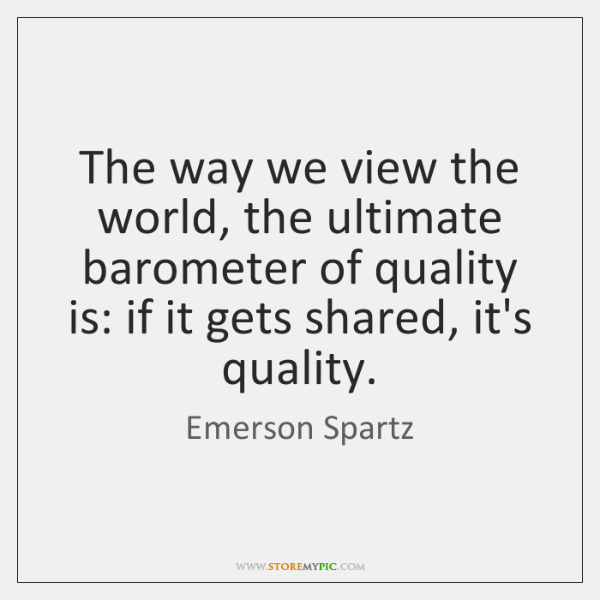 The way we view the world, the ultimate barometer of quality is: ...