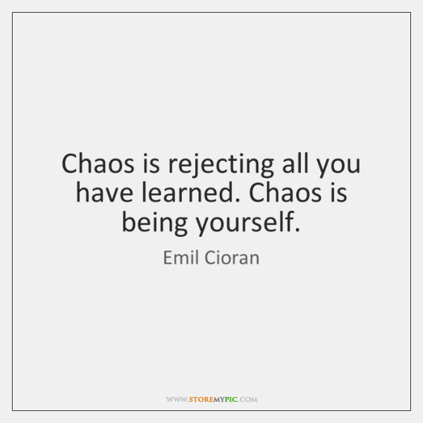 Chaos is rejecting all you have learned. Chaos is being yourself.