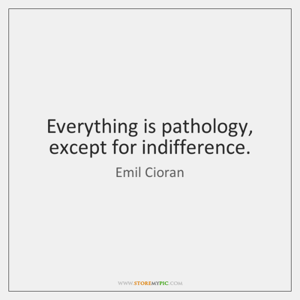 Everything is pathology, except for indifference.