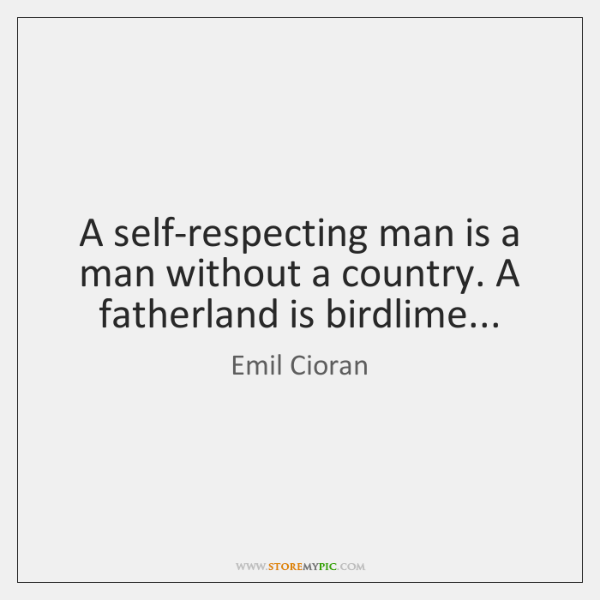 A self-respecting man is a man without a country. A fatherland is ...