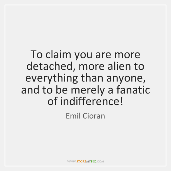 To claim you are more detached, more alien to everything than anyone, ...