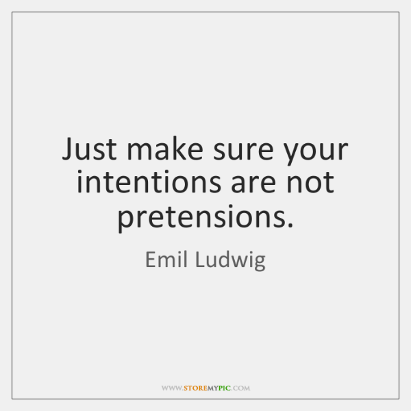 Just make sure your intentions are not pretensions.