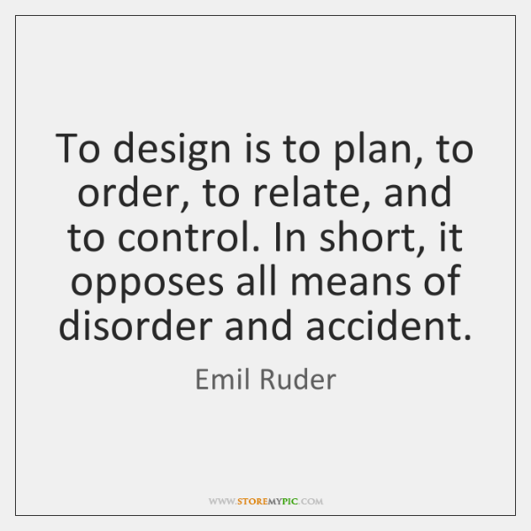 To design is to plan, to order, to relate, and to control. ...