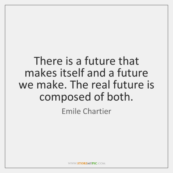 There is a future that makes itself and a future we make. ...