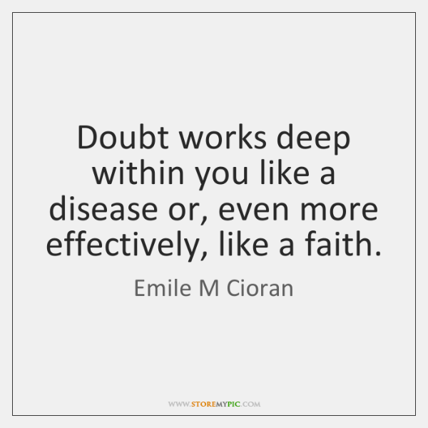 Doubt works deep within you like a disease or, even more effectively, ...