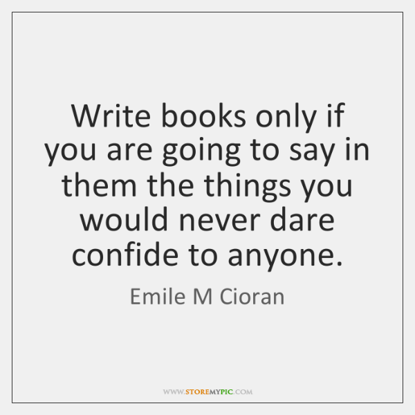 Write books only if you are going to say in them the ...