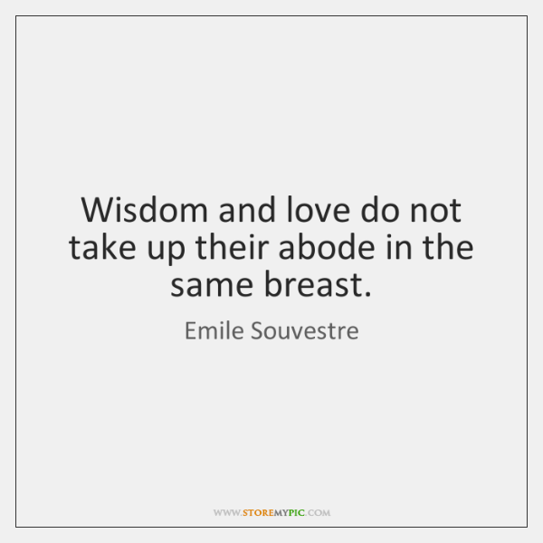Wisdom and love do not take up their abode in the same ...
