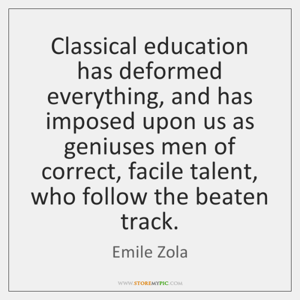 Classical education has deformed everything, and has imposed upon us as geniuses ...