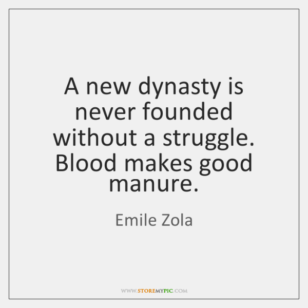 A new dynasty is never founded without a struggle. Blood makes good ...