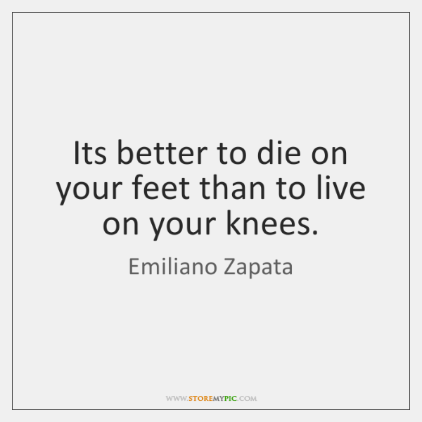 Its better to die on your feet than to live on your ...