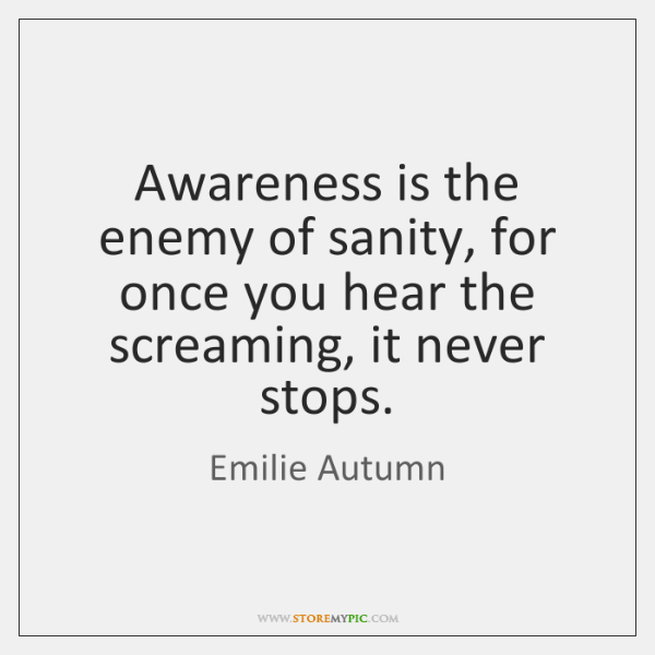 Awareness is the enemy of sanity, for once you hear the screaming, ...