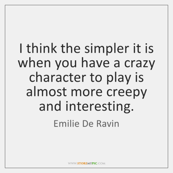 I think the simpler it is when you have a crazy character ...