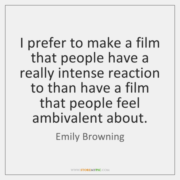I prefer to make a film that people have a really intense ...