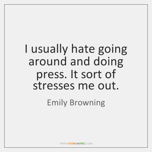 I usually hate going around and doing press. It sort of stresses ...