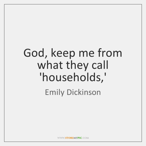 God, keep me from what they call 'households,'