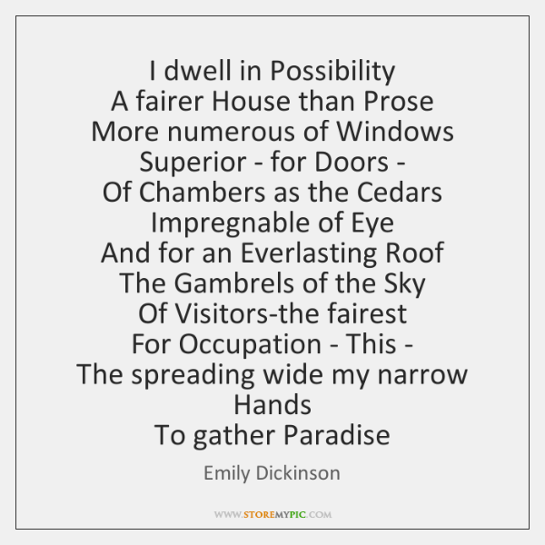 I dwell in Possibility   A fairer House than Prose   More numerous of ...