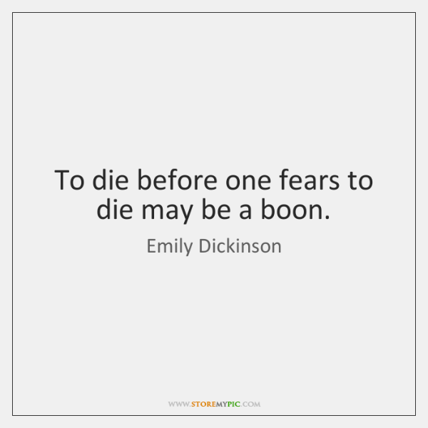 To die before one fears to die may be a boon.