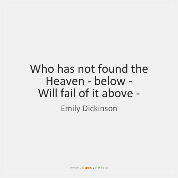 Who has not found the Heaven - below -   Will fail of ...