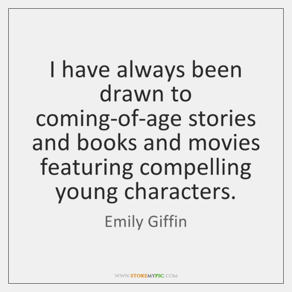 I have always been drawn to coming-of-age stories and books and movies ...