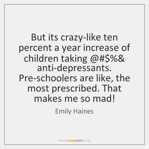 But its crazy-like ten percent a year increase of children taking @$%& anti-depressants. ...