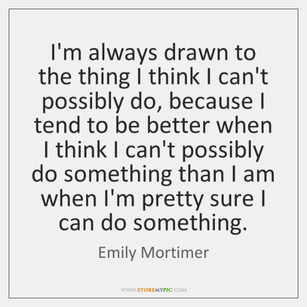 I'm always drawn to the thing I think I can't possibly do, ...