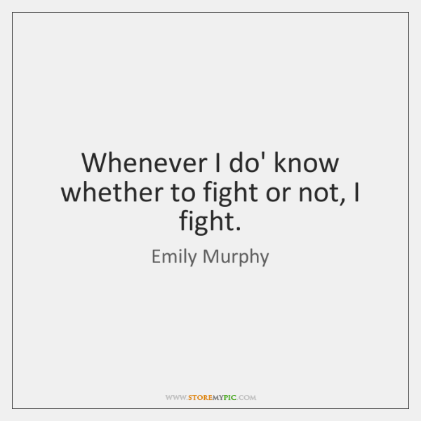 Whenever I do' know whether to fight or not, I fight.