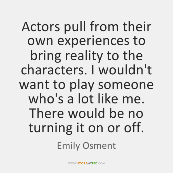 Actors pull from their own experiences to bring reality to the characters. ...