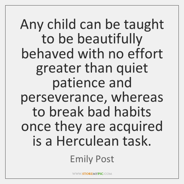 Any child can be taught to be beautifully behaved with no effort ...
