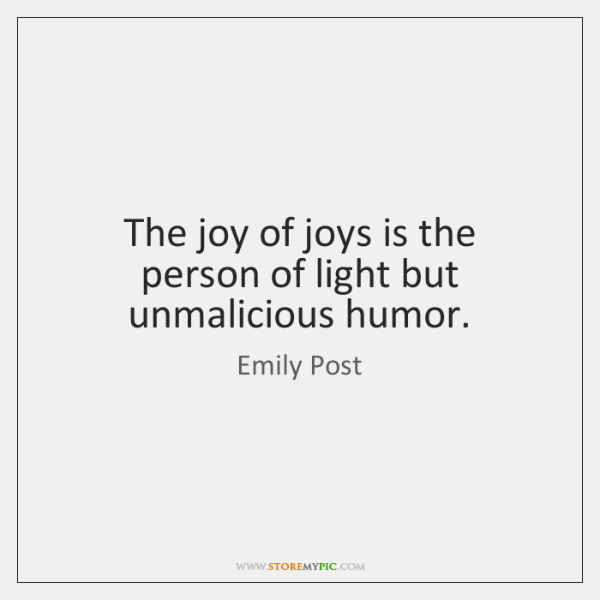 The joy of joys is the person of light but unmalicious humor.