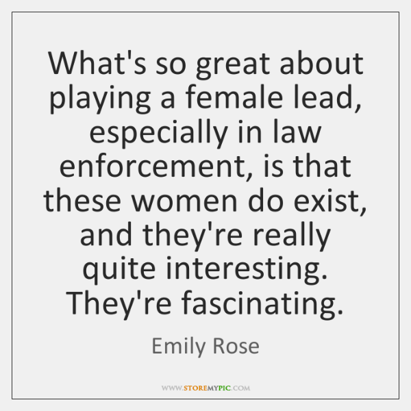 What's so great about playing a female lead, especially in law enforcement, ...