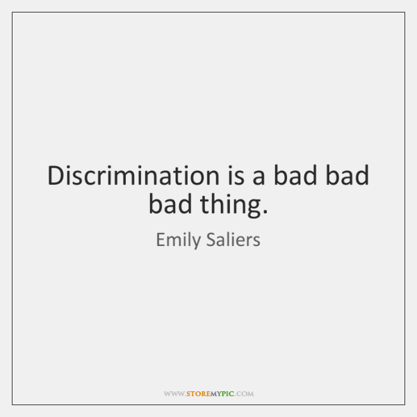 Discrimination is a bad bad bad thing.