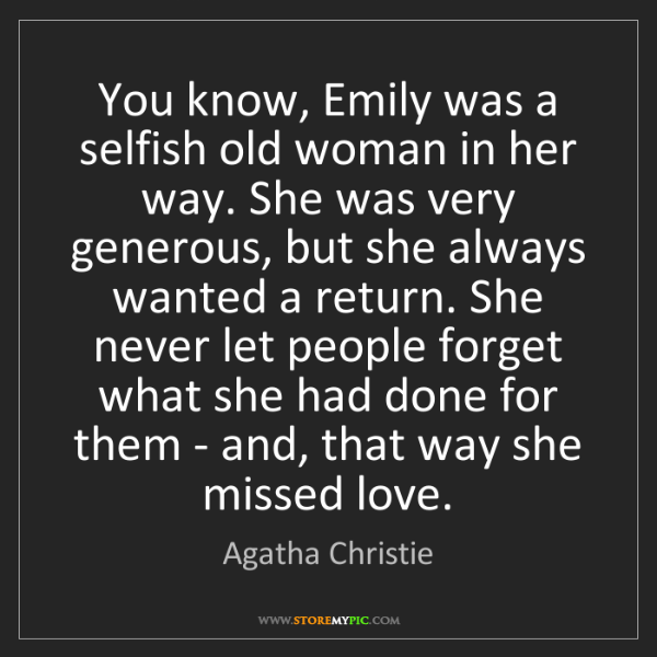 Agatha Christie: You know, Emily was a selfish old woman in her way. She...