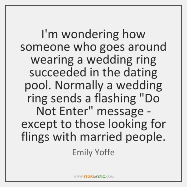 I'm wondering how someone who goes around wearing a wedding ring succeeded ...