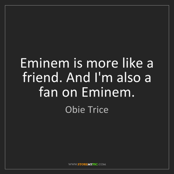 Obie Trice: Eminem is more like a friend. And I'm also a fan on Eminem.