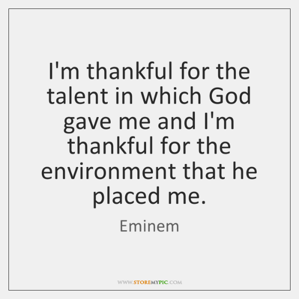 I'm thankful for the talent in which God gave me and I'm ...