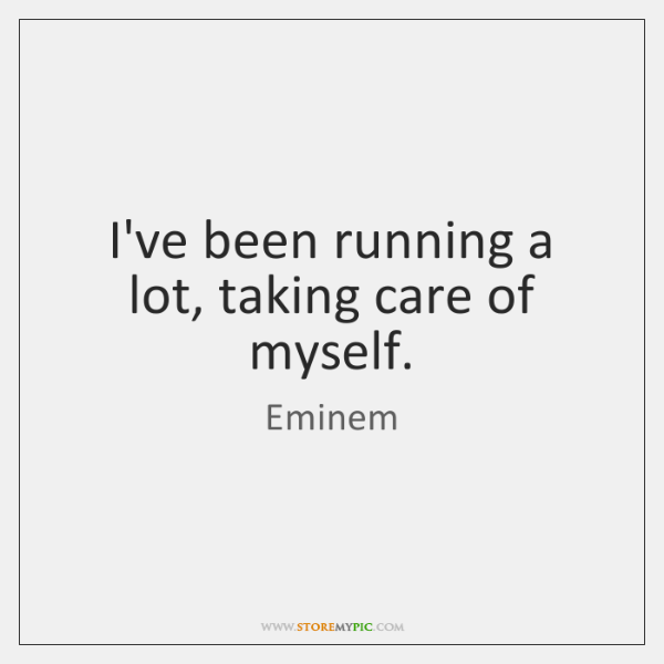 I've been running a lot, taking care of myself.