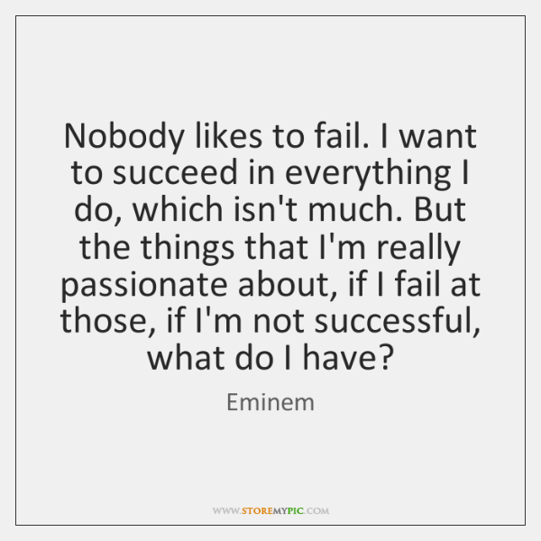 Nobody likes to fail. I want to succeed in everything I do, ...